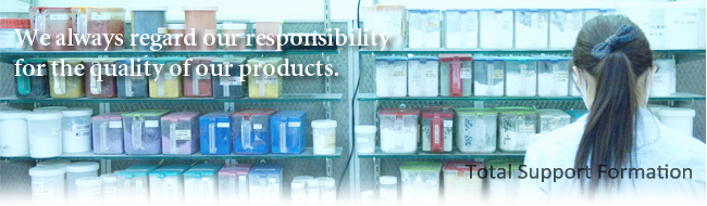 We always regard our responsibility for the quality of our products.